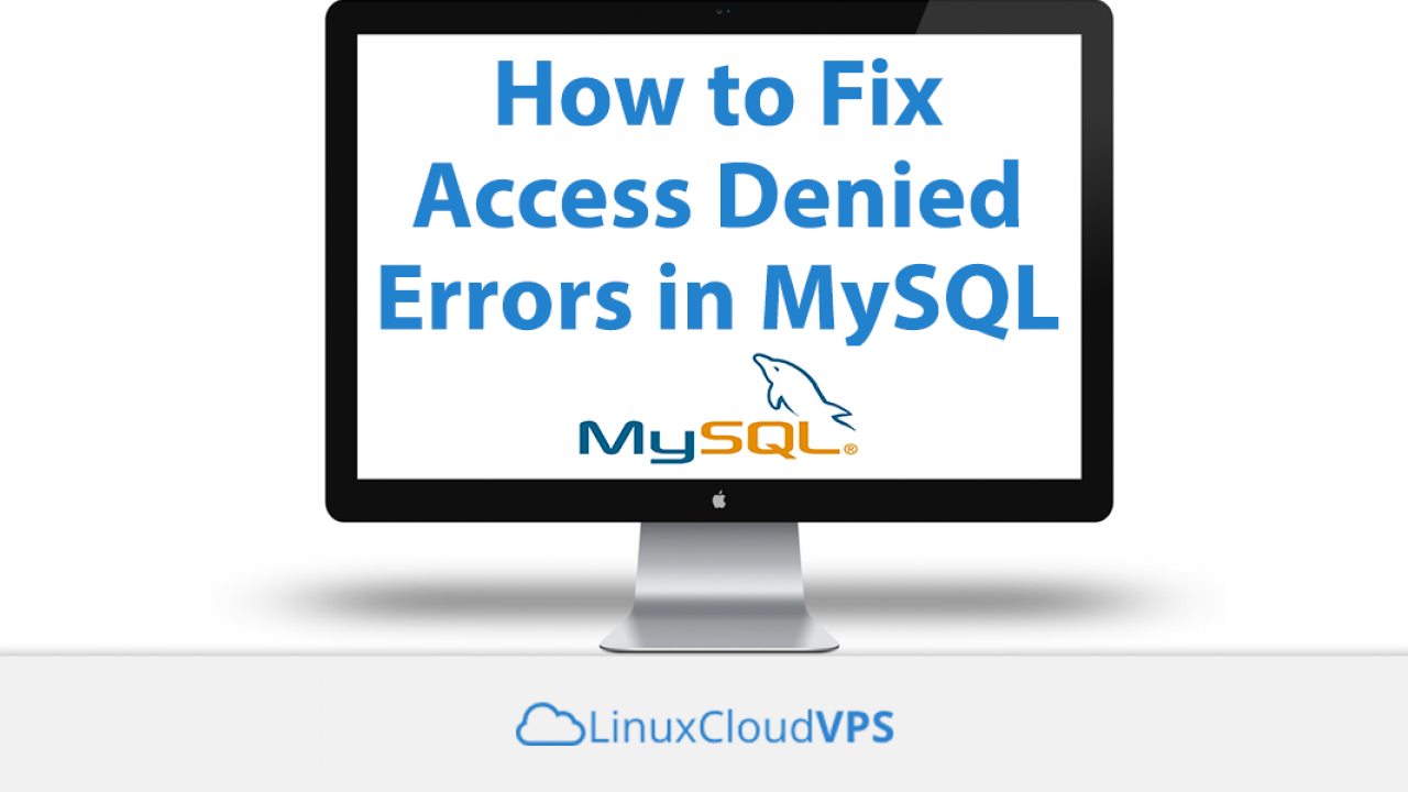 How to Fix Access Denied Errors in MySQL • LinuxCloudVPS Blog